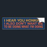 "i hear you honking bumper sticker<br><div class=""desc"">stop honking (john mulaney)</div>"