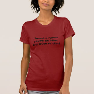I heard a rumor you're an idiot.Any truth to that? T-Shirt