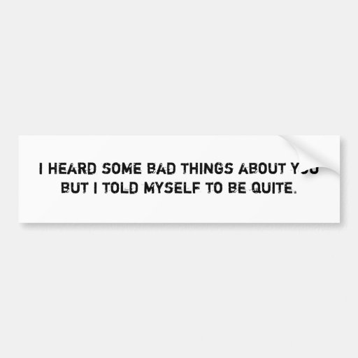 i heard some bad things about you car bumper sticker