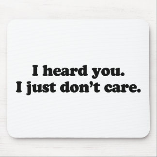 I heard you. I just don't care Mouse Pad