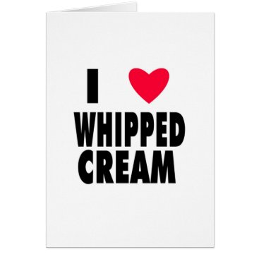 Valentines Themed i heart WHIPPED CREAM Card