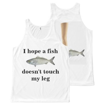 Beach Themed I hope a fish doesn't touch my leg! I'd hate that All-Over-Print Tank Top