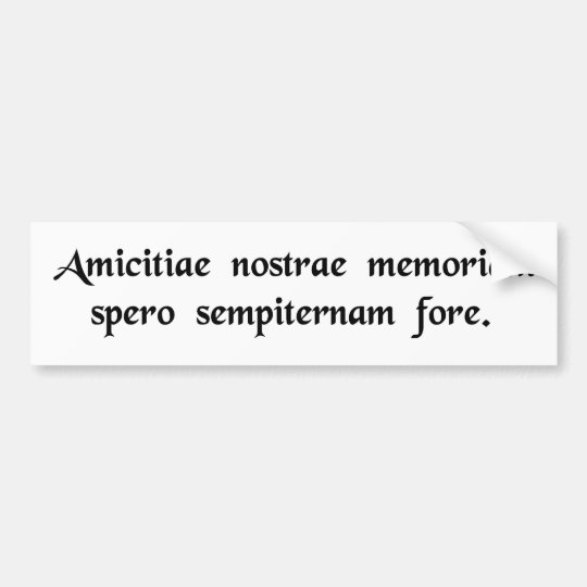I hope that the memory of our friendship will..... bumper sticker