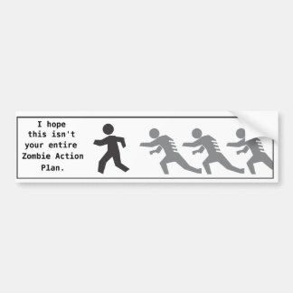 I hope this isn't your entire Zombie Action Plan Bumper Sticker