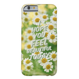 i hope you feel beautiful today. barely there iPhone 6 case