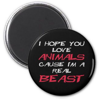 I hope you love animals cause I'm a real Beast 2 Inch Round Magnet