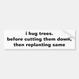 i hug trees.before cutting them down,then repla... bumper sticker