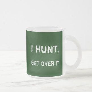 I HUNT. GET OVER IT 10 OZ FROSTED GLASS COFFEE MUG
