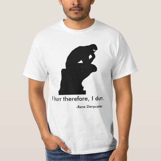 I hurr therefore I durr T-Shirt