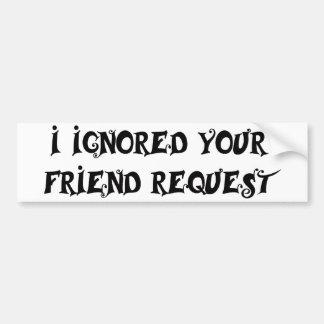 I IGNORED YOUR FRIEND REQUEST bumper sticker