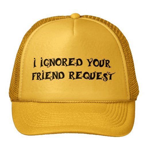 I IGNORED YOUR FRIEND REQUEST hat
