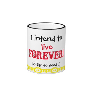 I intend to live forever. Happy birthday. Ringer Coffee Mug