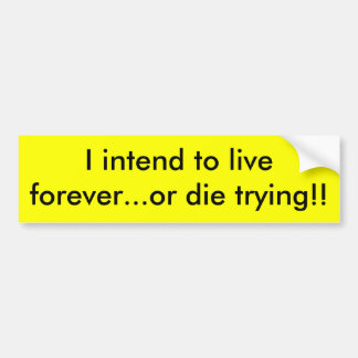 I intend to live forever...or die ... - Customized Bumper Sticker