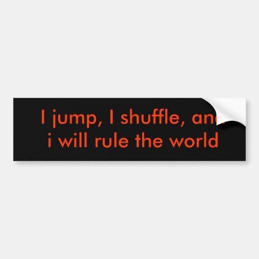 I jump, I shuffle, and i will rule the world Bumper Stickers