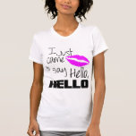I Just Came to Say Hello Tees