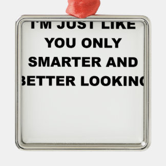 I JUST LIKE YOU ONLY SMARTER AND BETTER LOOKING.pn Metal Ornament