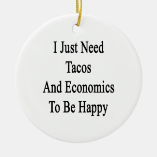 I Just Need Tacos And Economics To Be Happy Ceramic Ornament