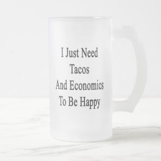 I Just Need Tacos And Economics To Be Happy Frosted Glass Beer Mug