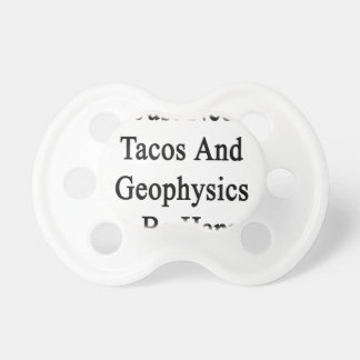I Just Need Tacos And Geophysics To Be Happy Pacifier