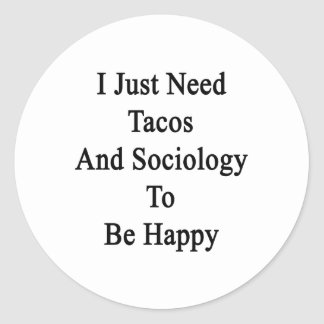 I Just Need Tacos And Sociology To Be Happy Classic Round Sticker