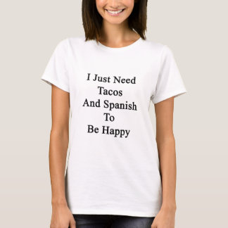 I Just Need Tacos And Spanish To Be Happy T-Shirt