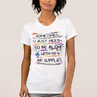 I Just Need To Be Alone With My Art Supplies T-Shirt