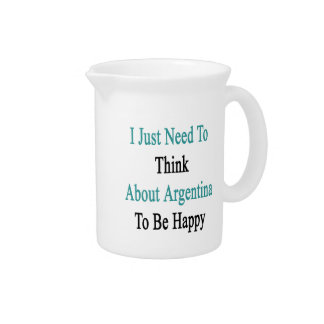 I Just Need To Think About Argentina To Be Happy Beverage Pitcher