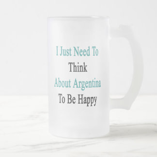 I Just Need To Think About Argentina To Be Happy Frosted Glass Beer Mug
