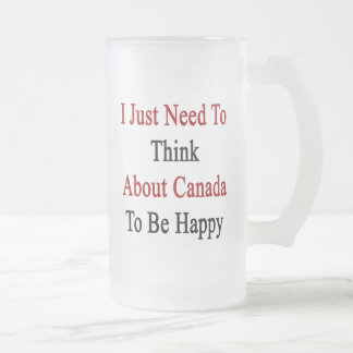 I Just Need To Think About Canada To Be Happy Frosted Glass Beer Mug