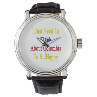 I Just Need To Think About Colombia To Be Happy Wrist Watch