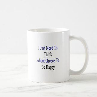 I Just Need To Think About Greece To Be Happy Coffee Mug