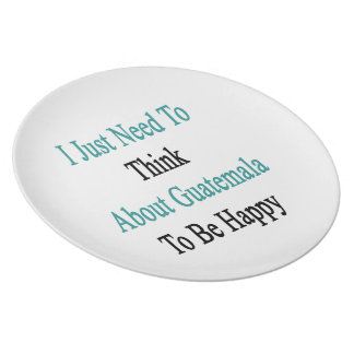 I Just Need To Think About Guatemala To Be Happy Melamine Plate
