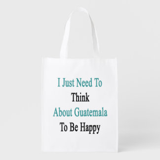 I Just Need To Think About Guatemala To Be Happy Reusable Grocery Bags