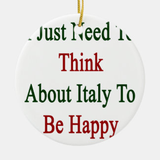 I Just Need To Think About Italy To Be Happy Ceramic Ornament