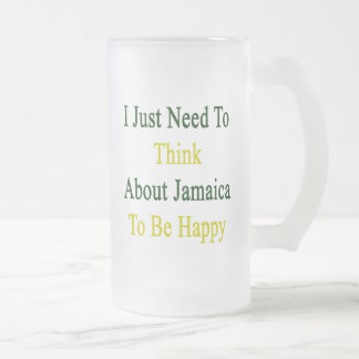 I Just Need To Think About Jamaica To Be Happy Frosted Glass Beer Mug