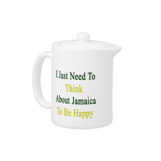 I Just Need To Think About Jamaica To Be Happy Teapot
