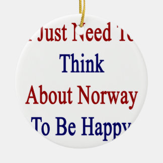 I Just Need To Think About Norway To Be Happy Ceramic Ornament