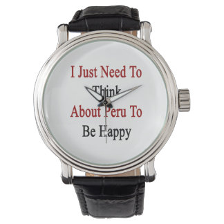 I Just Need To Think About Peru To Be Happy Wrist Watch