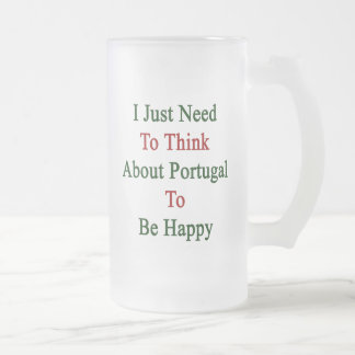 I Just Need To Think About Portugal To Be Happy Frosted Glass Beer Mug
