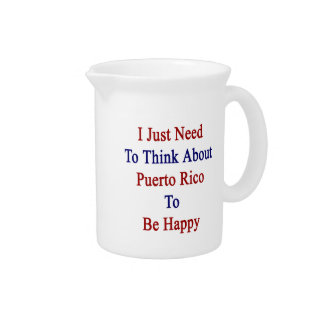 I Just Need To Think About Puerto Rico To Be Happy Drink Pitcher