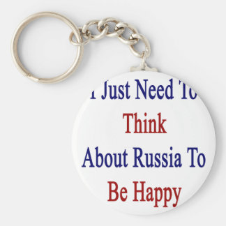 I Just Need To Think About Russia To Be Happy Keychain