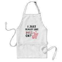 I Just Really Like Pigs OK? Adult Apron