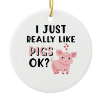 I Just Really Like Pigs OK? Ceramic Ornament