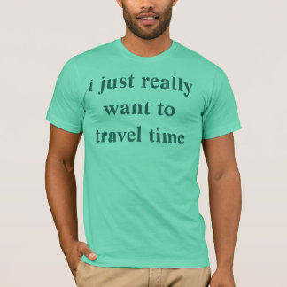 i just really want to travel time T-Shirt