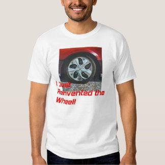 I Just Reinvented the Wheel! Shirt