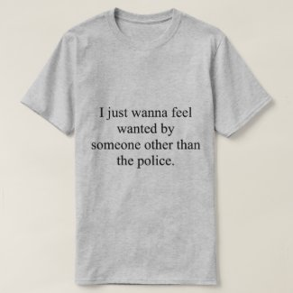 I just wanna feel wanted T-Shirt