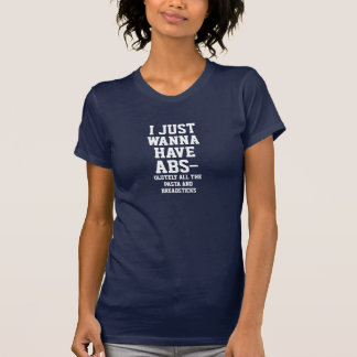 I Just Wanna Have Abs... T-Shirt