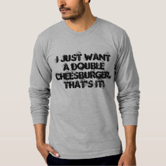 I just want a double cheesburger.  That's it! T-Shirt