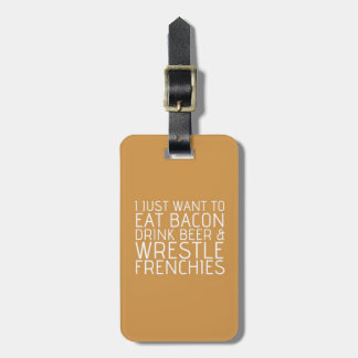 I Just Want To - Bacon & Frenchies Luggage Tag