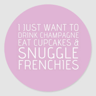 I Just Want To - Champagne & Frenchies Classic Round Sticker